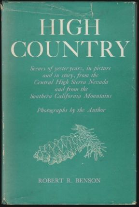 High Country, Scenes of Yesteryears in Pictures and Story from the Central High Sierra Nevada and from the Southern California Mountains. Robert R. Benson.