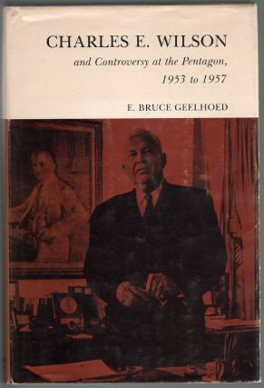 Charles E. Wilson and Controversy at the Pentagon 1953-1957. E. Bruce Geelhoed