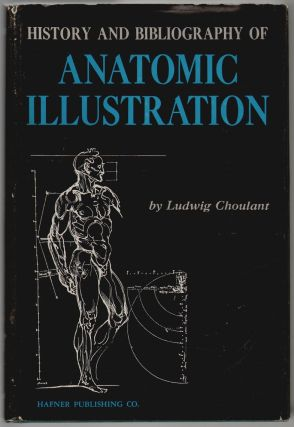 History and Bibliography of Anatomic Illustration. Ludwig Choulant, Fielding Garrison, Mortimer Frank, Edward Streeter, Charles Singer.