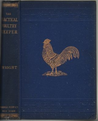 The Practical Poultry Keeper: A Complete and Standard Guide to the Management of Poultry Whether for Domestic Use, the Markets, or Exhibition. L. Wright.