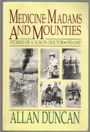 Medicine, Madams, and Mounties, Stories of a Yukon Doctor 1933-1947. Alan Duncan