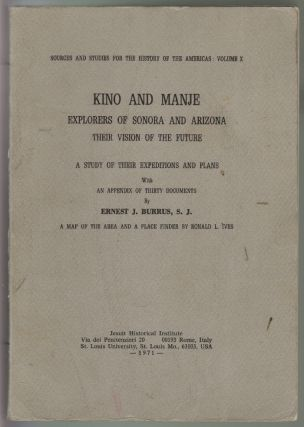Kino and Manje, Explorers of Sonora and Arizona, Their Vision for the Future. A Study of Their Expeditions and Plans, with an Appendix of Thirty Documents [and] A Map of the Area [Pimeria Alta] with a Place Finder by Ronald L. Ives. Ernest J. Burrus.