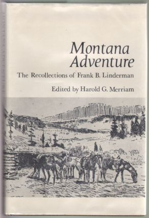 Montana Adventure, The Recollections of Frank B. Linderman. Frank B. Linderman, H. G. Merriam