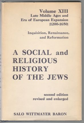 A Social and Religious History of the Jews, Late Middle Ages and Era of European Expansion 1200-1650 Volume XIII, Inquisition, Renaissance, and Reformation. Salo Wittmayer Baron.