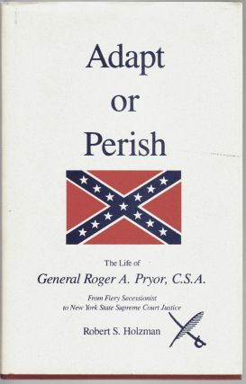 Adapt or Perish, The Life of General Roger A. Pryor, C.S.A. Robert S. Holzman.