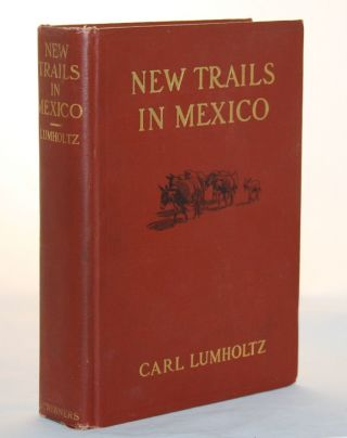 New Trails in Mexico, An Account of One Year's Exploration in North-Western Sonora, Mexico, and South-Western Arizona, 1909-1910. Carl Lumholtz.