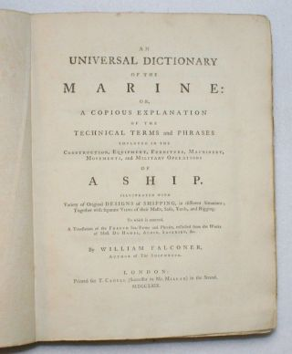 An Universal Dictionary of the Marine: Or, A Copious Explanation of the Technical Terms and Phrases Employed in the Construction, Equipment, Furniture, Machinery, Movements, and Military Operations of a Ship. William Falconer.