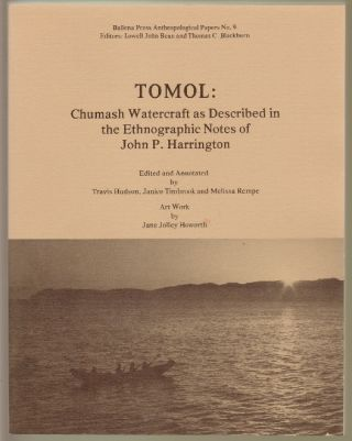 Tomol: Chumash Watercraft as Described in the Ethnographic Notes of John P. Harrington. Joh P. Harrington, Travis Hudson, Janice Timbrook, Melissa Rempe.