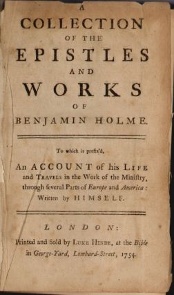 A Collection of the Epistles and Works of Benjamin Holme, to which is prefix'd, An Account of his...