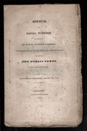 Speech of Daniel Webster in Reply to Mr. Hayne of South Carolina: The Resolution of Mr. Foot, of Connecticut, Relative to The Public Lands, Being Under Consideration. Delivered in the Senate, January 26, 1830