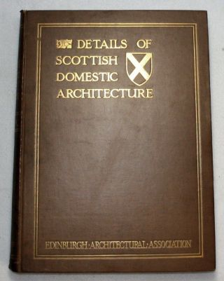 Details of Scottish Domestic Architecture, A Series of Selected Examples from the Sixteenth and Seventeenth Centuries, of Stonework, Woodwork, Furniture, Plasterwork, & Metalwork. James Gillespie.