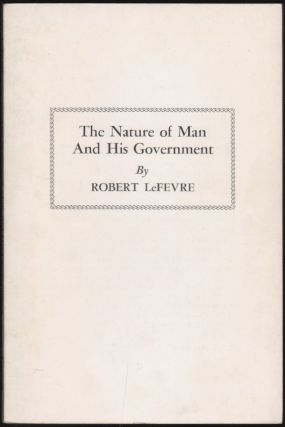 The Nature of Man and His Government. Robert LeFevre