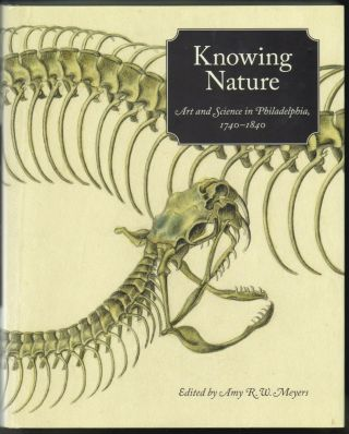 Knowing Nature, Art and Science in Philadelphia 1740-1840. Amy R. W. Meyers, Lisa L. Ford