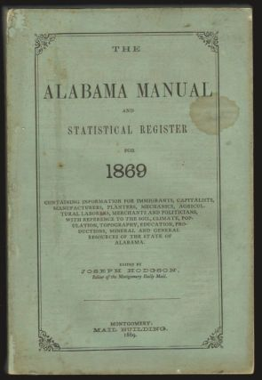 The Alabama Manual and Statistical Register for 1869, Containing Information for Immigrants, Capitalists, Manufacturers, Planters, Mechanics, Agricultural Laborers, Merchants and Politicians. ALABAMA, Joseph Hodgson.