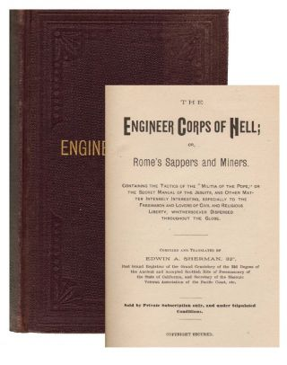Engineer Corps of Hell; or, Rome's Sappers and Miners. Containing the Tactics of the Militia ofthe Pope, or the Secret Manual of the Jesuits, and Other Matter Intensely Interesting, Especially to the Freemason and Other Lovers of Civil and Religious Liberty. ANTI-CATHOLIC, Edwin A. Sherman.