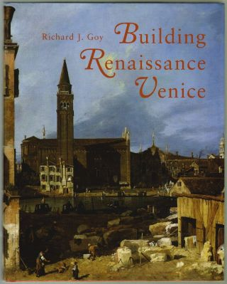 Building Renaissance Venice, Patrons, Architects and Builders c. 1430-1500. Richard J. Goy
