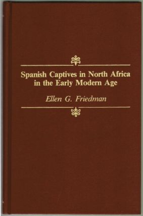 Spanish Captives in North Africa in the Early Modern Age. Ellen G. Friedman