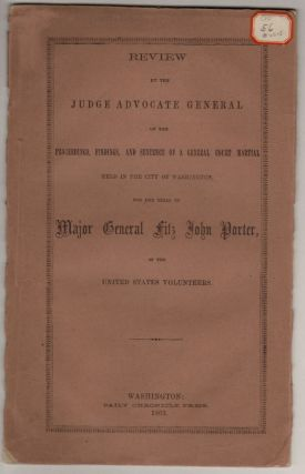 Review by the Judge Advocate General of the Proceedings, Findings, and Sentence of a General Court Martial Held in the City of Washington, for the Trial of Major General Fitz John Porter of the United States Volunteers. CIVIL WAR; COURT MARTIAL.