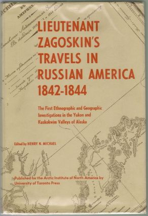 Lieutenant Zagoskin's Travels in Russian American, 1842-1844, The First Ethnographic and Geographic Investigations in the Yukon and Kuskokwim Valleys of Alaska. Henry N. Michael.