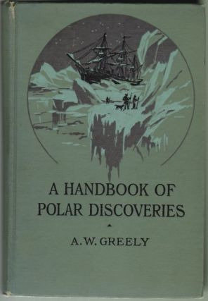 Handbook of Polar Discoveries. A. W. Greely