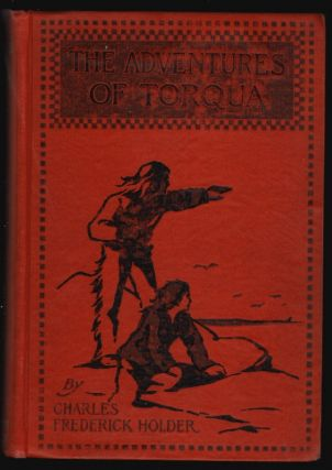 The Adventures of Torqua, Being the Life and Remarkable Adventures of Three Boys, Refugees on the Island of Santa Catalina (Pimug-na) in the Eighteenth Century. Charles Frederick Holder.