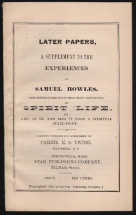 Later Papers, A Supplement to the Experiences of Samuel Bowles in Spirit Life. Or Life as He Now...