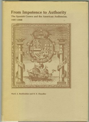 From Impotence to Authority, The Spanish Crown and the American Audiencias, 1687-1808. Mark A....