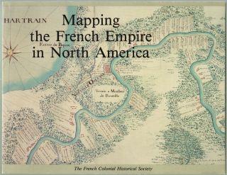 Mapping the French Empire in North America, An Interpretive Guide to the Exhibition Mounted at the Newberry Library on the Occasion of the Seventeenth Annual Conference of the French Colonial Historical Society, La Societe d'Histoire Coloniale Française. David Buisseret.