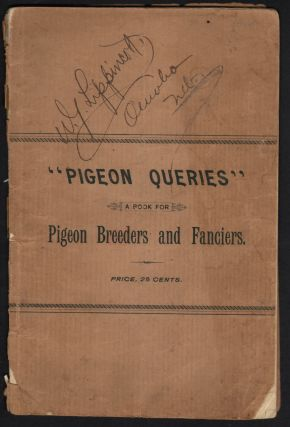 Pigeon Queries. A Book for Breeders of the Pigeon. Questions and answers on numerous topics pertaining to the breeding and care of the pigeon, with description of various breeds.