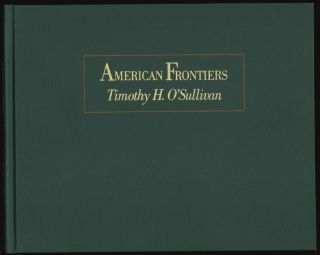 American Frontiers, The Photography of Timothy H. O'Sullivan, 1867-1874 [SIGNED]
