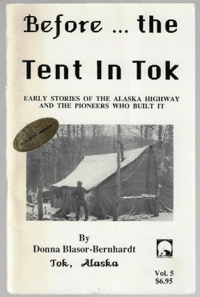Before...the Tent in Tok. Early Stories of the Alaska Highway and the Pioneers Who Built It....