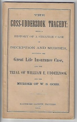 The Goss-Udderzook Tragedy: Being a History of a Strange Case of Deception and Murder, Including the Great Life Insurance Case and the Trial of William E. Udderzook for the Murder of W.S. Goss
