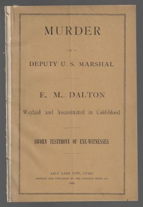Murder by a Deputy U.S. Marshal. E. M. Dalton Waylaid and Assassinated in Cold-Blood. Sworn Testimony of the Eye-Witnesses