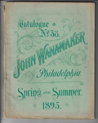 Catalogue No. 38. John Wanamaker Philadelphia. Spring and Summer 1895. TRADE CATALOGUE
