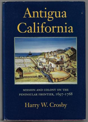 Antigua California, Mission and Colony on the Peninsular Frontier, 1697-1768 [SIGNED]. Harry W....