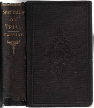 Spiritualism on Trial: Containing the Arguments of Rev. F. W. Evans in the Debate on Spiritualism...