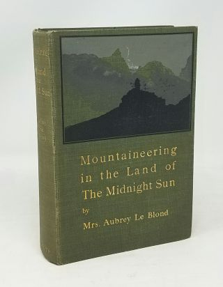 Mountaineering in the Land of the Midnight Sun. Mrs. Aubrey Le Blond, Elizabeth Alice Frances