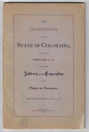Constitution of the State of Colorado, Adopted in Convention, March 14, 1876; Also the Address of...