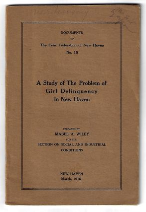 A Study of the Problem of Girl Delinquency in New Haven. WOMEN, Mabel Wiley, JUVENILE...