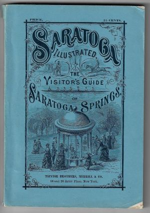 Saratoga Illustrated: The Visitor's Guide to Saratoga Springs. Containing descriptions of the...