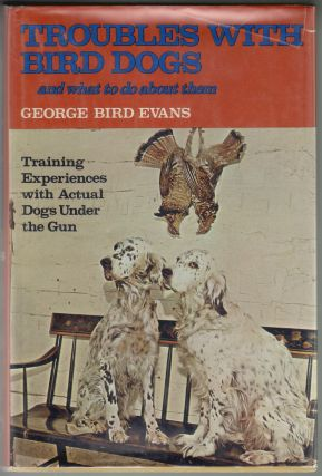 Troubles with Bird Dogs and What to Do About Them, Training Experiences with Actual Dogs Under the Gun. George Bird Evans.