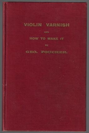 Violin Varnish and How to Make It. G. Foucher, Edgar Fenning, Georges