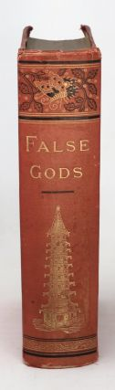 False Gods; or, the Idol Worship of the World. A Complete History of Idolotrous Worship throughout rh World, Ancient and Modern, Describing the Strange Beliefs, Practices, Superstitions...
