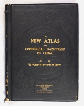The New Atlas and Commercial Gazetteer of China. A Work Devoted to Its Geography & Resources and...