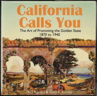 California Calls You, The Art of Promoting the Golden State 1870 to 1940 [SIGNED]. KD Kurutz,...