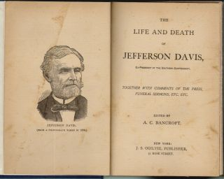 The Life and Death of Jefferson Davis, Ex-President of the Southern Confederacy, Together with Comments of the Press, Funeral Sermons, Etc. Etc. A. C. Bancroft.