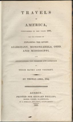 Travels in America, Performed in the Year 1806, for the Purpose of Exploring the Rivers Alleghany, Monongahela, Ohio, and Mississippi and Ascertaining the Produce and Condition of their Banks and Vicinity. Thomas Ashe.