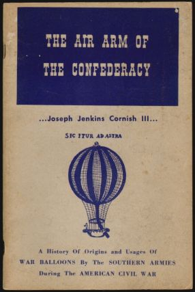 The Air Arm of the Confederacy, A History of Origins and Usages of War Balloons by the Southern Armies during the American Civil War. Joseph Jenkins Cornish, III.