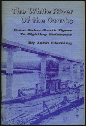 The White River of the Ozarks, From Saber-Tooth Tigers to Fighting Rainbows. John Fleming.