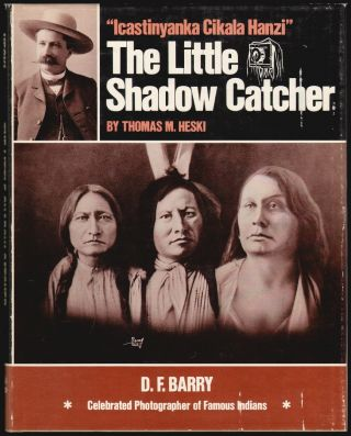 """Icastinyanka Cikala Hanzi"", The Little Shadow Catcher, D.F. Barry, Celebrated Photographer of Famous Indians. Thomas M. Heski, D. F. Barry."